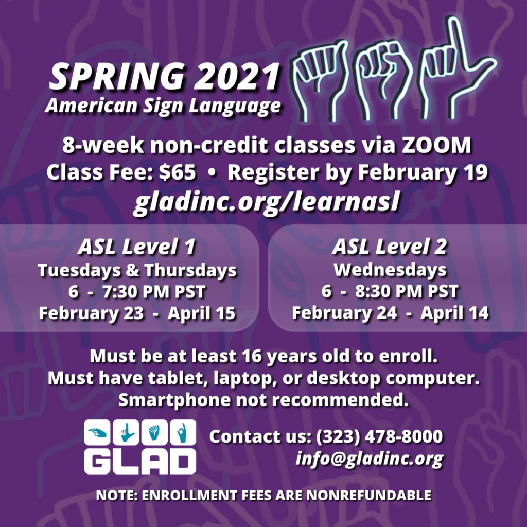 Spring 2021 ASL Classes 8-week non-credit via ZOOM. Class Fee: $65 Register by February 19. ASL Level 1: Tuesdays & Thursdays 6-7:30 PM PST February 23-April 15. ASL Level 2: Wednesdays 6-8:30 PM PST February 24-April 16. Must be at least 16 years old to enroll. Must have tablet, laptop, or desktop computer. Smartphone not recommended. GLAD. Contact us at (323)4478-8000. info@gladinc.org. NOTE: ENROLLMENT FEES ARE NOREFUNDABLE.