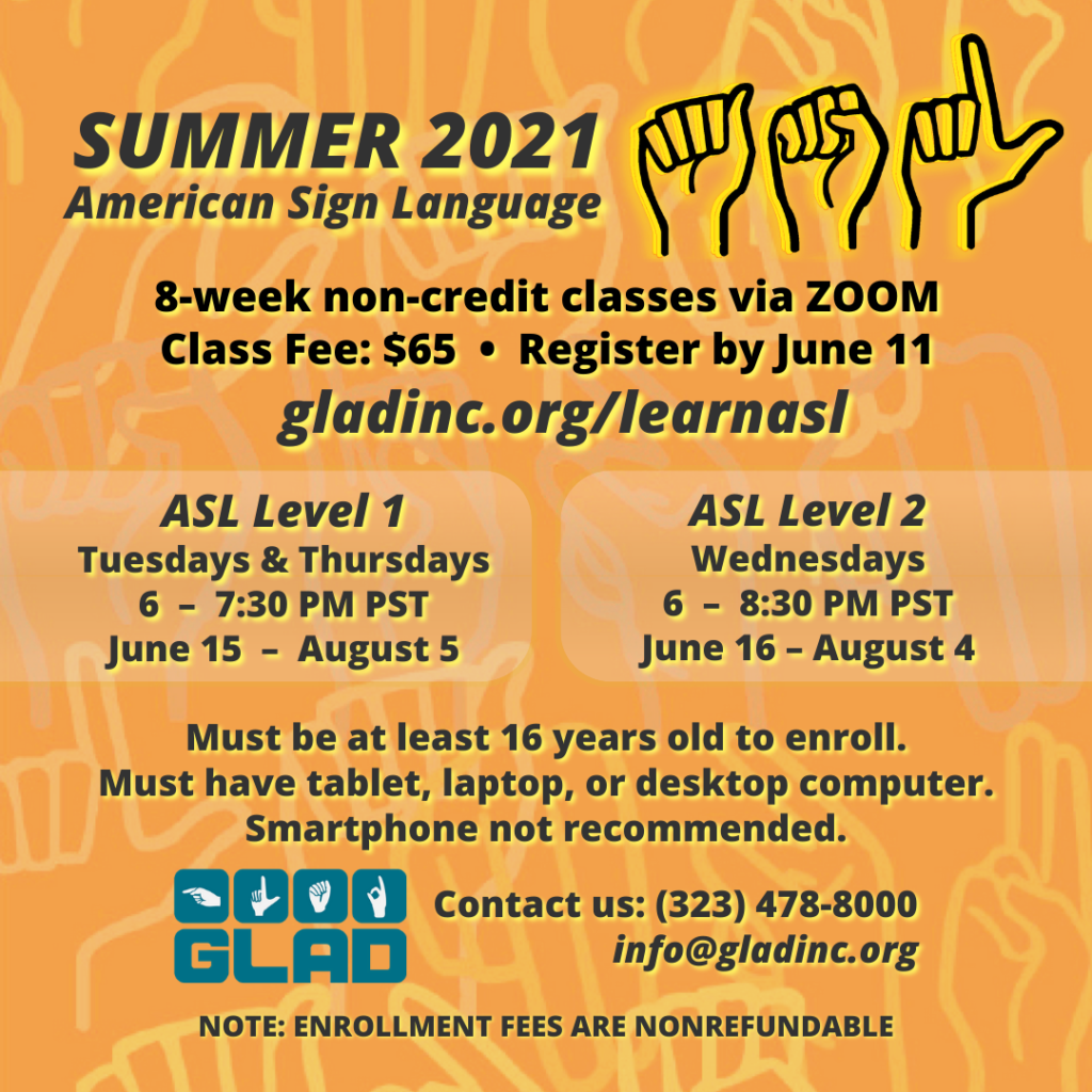 Summer 2021 ASL Classes 8-week non-credit via ZOOM. Class Fee: $65 Register by June 11. ASL Level 1: Tuesdays & Thursdays 6-7:30 PM PST June 15-August 5. ASL Level 2: Wednesdays 6-8:30 PM PST. June 16-August 4. Must be at least 16 years old to enroll. Must have tablet, laptop, or desktop computer. Smartphone not recommended. GLAD. Contact us at (323)4478-8000. info@gladinc.org. NOTE: ENROLLMENT FEES ARE NOREFUNDABLE.